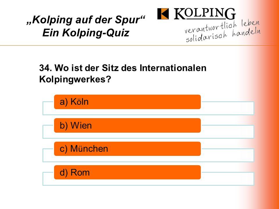 Kolping auf der Spur Ein Kolping-Quiz a) K ö ln b) Wien c) M ü nchen d) Rom 34.