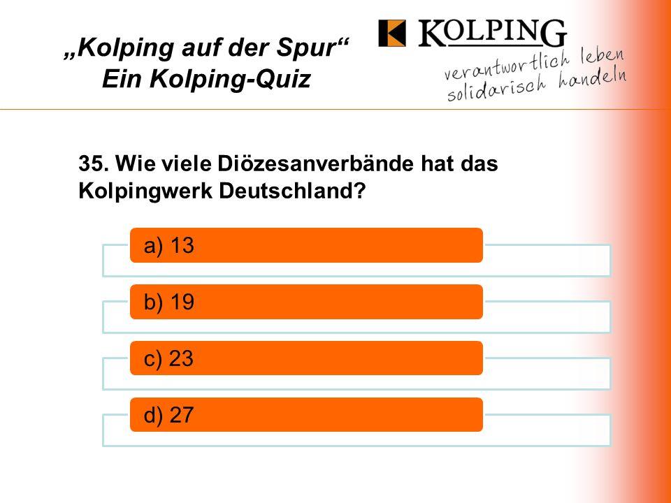 Kolping auf der Spur Ein Kolping-Quiz a) 13b) 19c) 23d) 27 35.