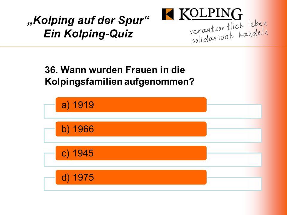 Kolping auf der Spur Ein Kolping-Quiz a) 1919b) 1966c) 1945d) 1975 36.