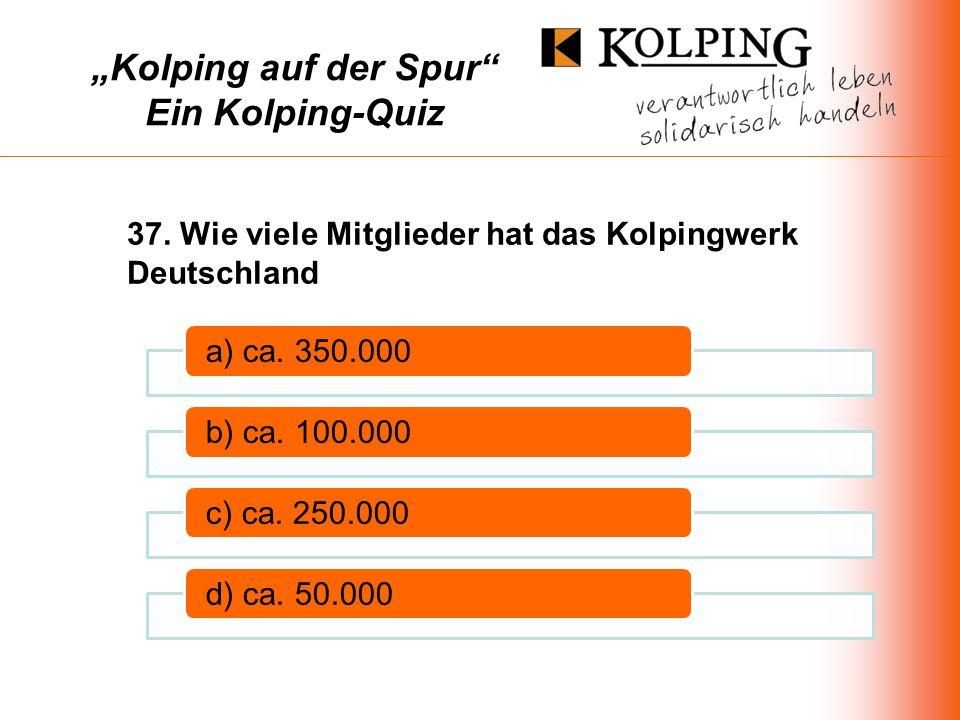 Kolping auf der Spur Ein Kolping-Quiz a) ca.350.000b) ca.