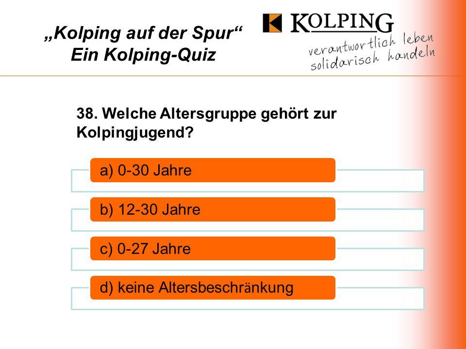 Kolping auf der Spur Ein Kolping-Quiz a) 0-30 Jahreb) 12-30 Jahrec) 0-27 Jahre d) keine Altersbeschr ä nkung 38.