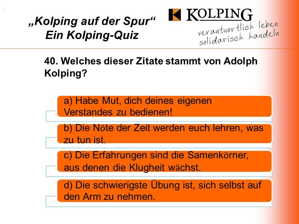 Kolping auf der Spur Ein Kolping-Quiz a) Habe Mut, dich deines eigenen Verstandes zu bedienen.