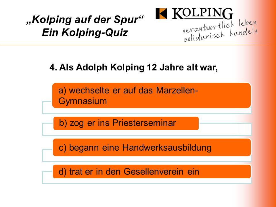 Kolping auf der Spur Ein Kolping-Quiz a) wechselte er auf das Marzellen- Gymnasium b) zog er ins Priesterseminar c) begann eine Handwerksausbildung d) trat er in den Gesellenverein ein 4.