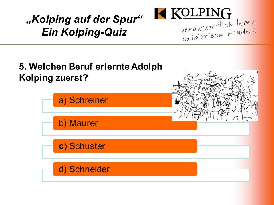 Kolping auf der Spur Ein Kolping-Quiz a) Schreinerb) Maurerc) Schusterd) Schneider 5.