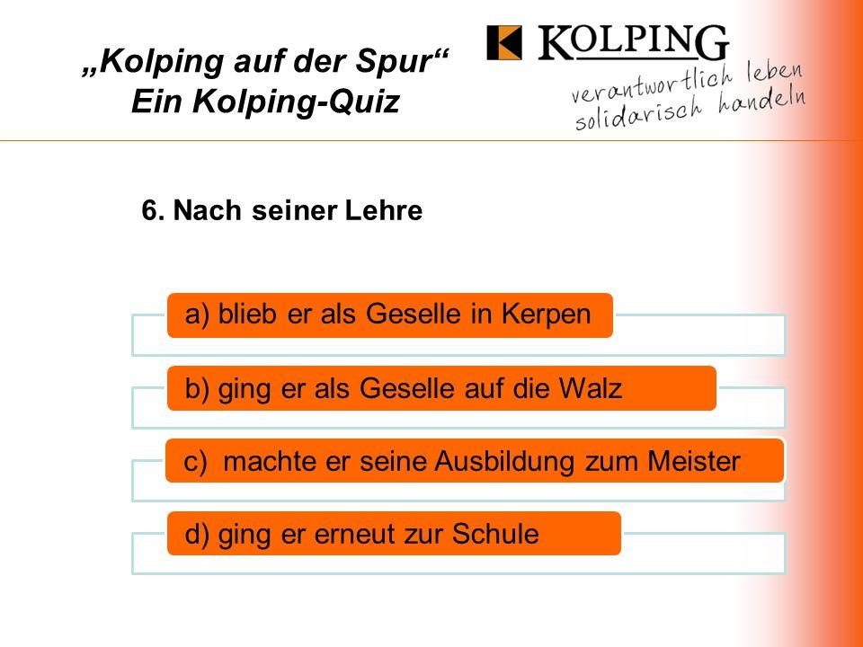 Kolping auf der Spur Ein Kolping-Quiz a) blieb er als Geselle in Kerpen b) ging er als Geselle auf die Walzc) machte er seine Ausbildung zum Meisterd) ging er erneut zur Schule 6.