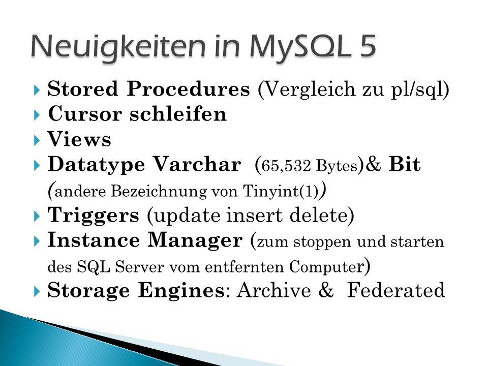 Stored Procedures (Vergleich zu pl/sql) Cursor schleifen Views Datatype Varchar ( 65,532 Bytes )& Bit ( andere Bezeichnung von Tinyint(1) ) Triggers (