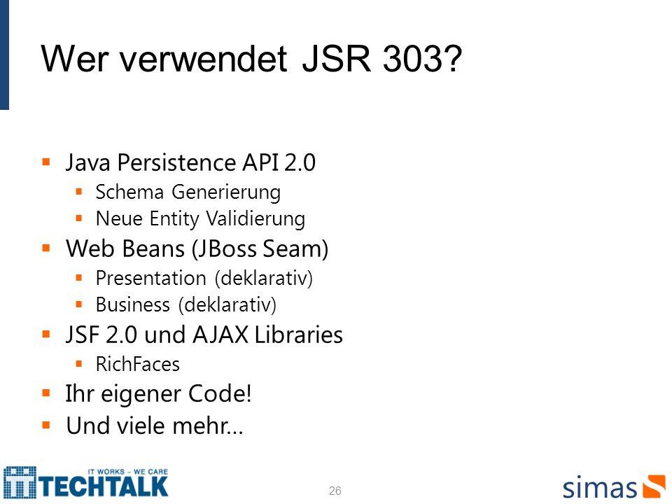 Wer verwendet JSR 303? Java Persistence API 2.0 Schema Generierung Neue Entity Validierung Web Beans (JBoss Seam) Presentation (deklarativ) Business (
