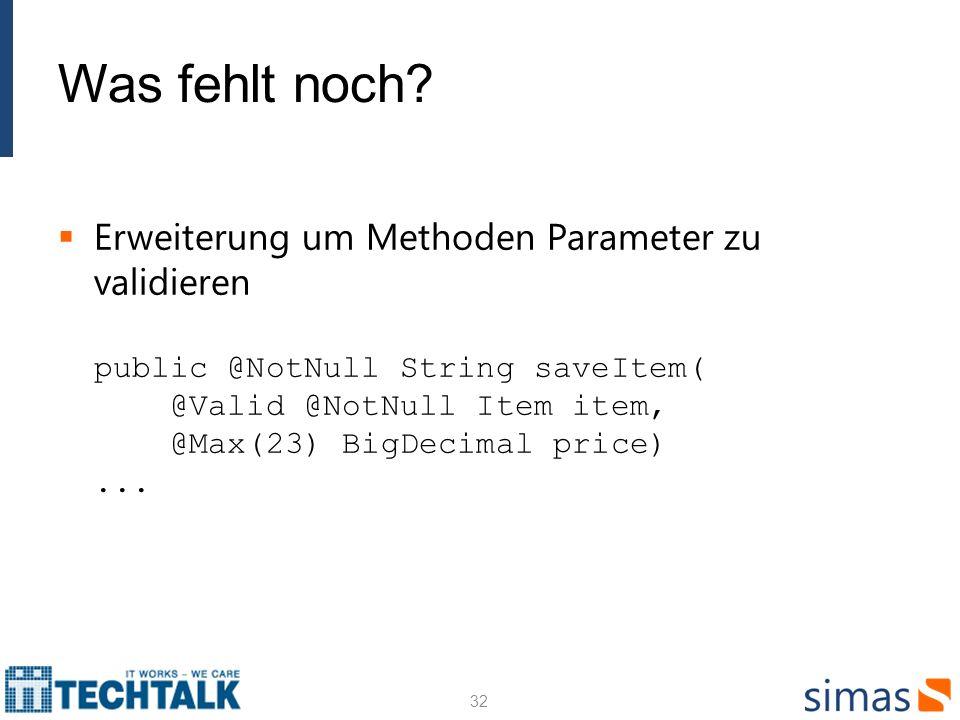 Was fehlt noch? Erweiterung um Methoden Parameter zu validieren public @NotNull String saveItem( @Valid @NotNull Item item, @Max(23) BigDecimal price)
