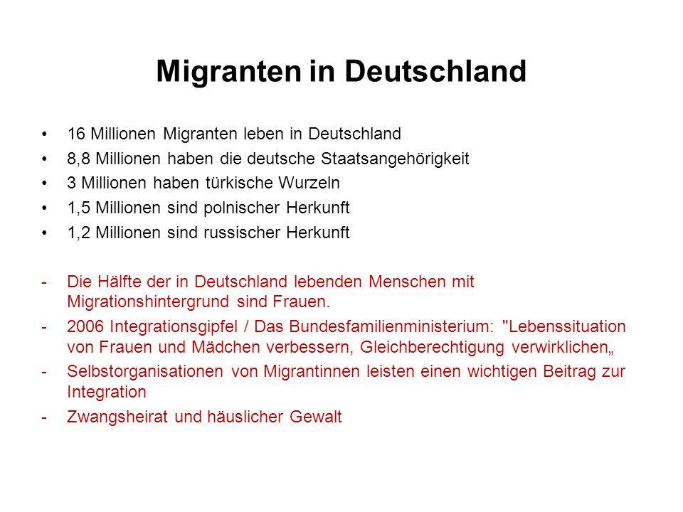 Migranten in Deutschland 16 Millionen Migranten leben in Deutschland 8,8 Millionen haben die deutsche Staatsangehörigkeit 3 Millionen haben türkische Wurzeln 1,5 Millionen sind polnischer Herkunft 1,2 Millionen sind russischer Herkunft -Die Hälfte der in Deutschland lebenden Menschen mit Migrationshintergrund sind Frauen.