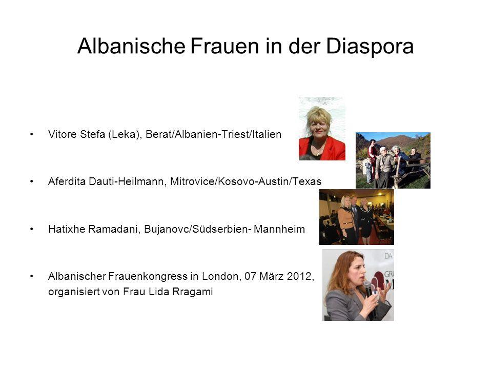 Albanische Frauen in der Diaspora Vitore Stefa (Leka), Berat/Albanien-Triest/Italien Aferdita Dauti-Heilmann, Mitrovice/Kosovo-Austin/Texas Hatixhe Ramadani, Bujanovc/Südserbien- Mannheim Albanischer Frauenkongress in London, 07 März 2012, organisiert von Frau Lida Rragami