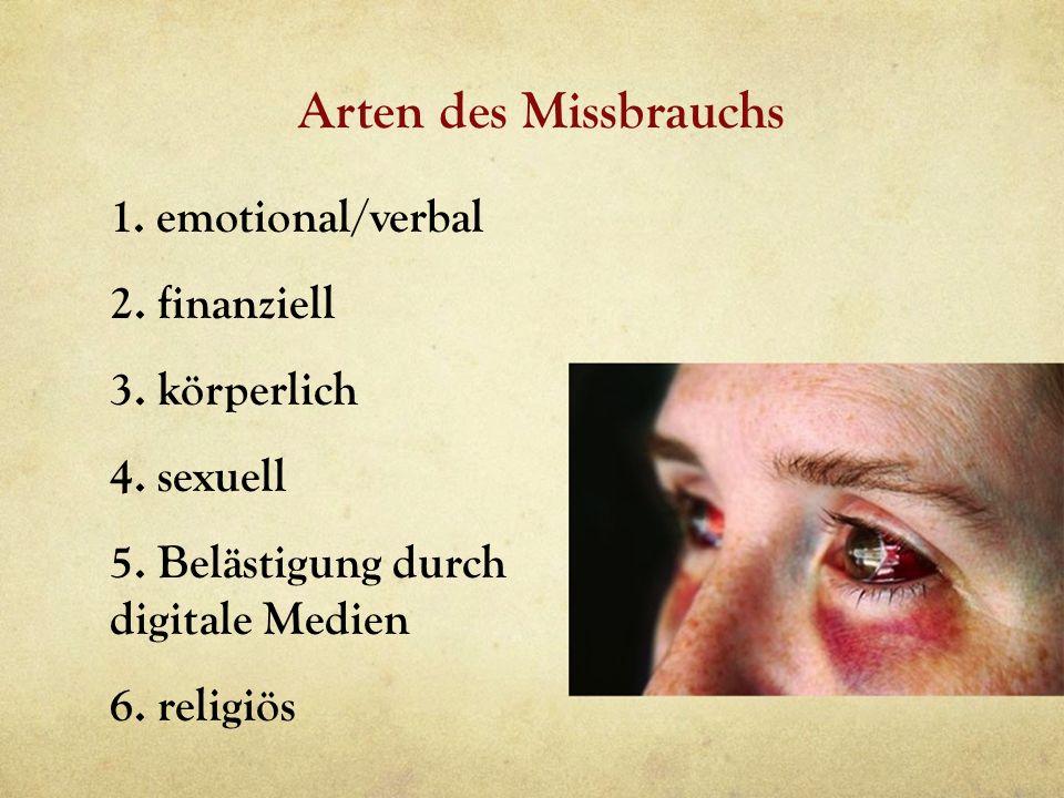 Arten des Missbrauchs 1. emotional/verbal 2. finanziell 3. körperlich 4. sexuell 5. Belästigung durch digitale Medien 6. religiös