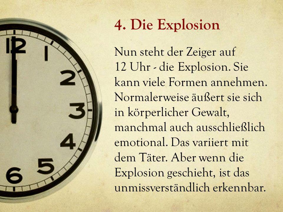 4. Die Explosion Nun steht der Zeiger auf 12 Uhr - die Explosion. Sie kann viele Formen annehmen. Normalerweise äußert sie sich in körperlicher Gewalt