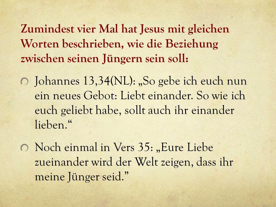 Zumindest vier Mal hat Jesus mit gleichen Worten beschrieben, wie die Beziehung zwischen seinen Jüngern sein soll: Johannes 13,34(NL): So gebe ich euc
