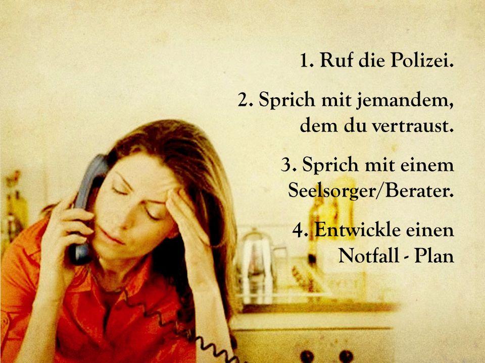 1. Ruf die Polizei. 2. Sprich mit jemandem, dem du vertraust. 3. Sprich mit einem Seelsorger/Berater. 4. Entwickle einen Notfall - Plan