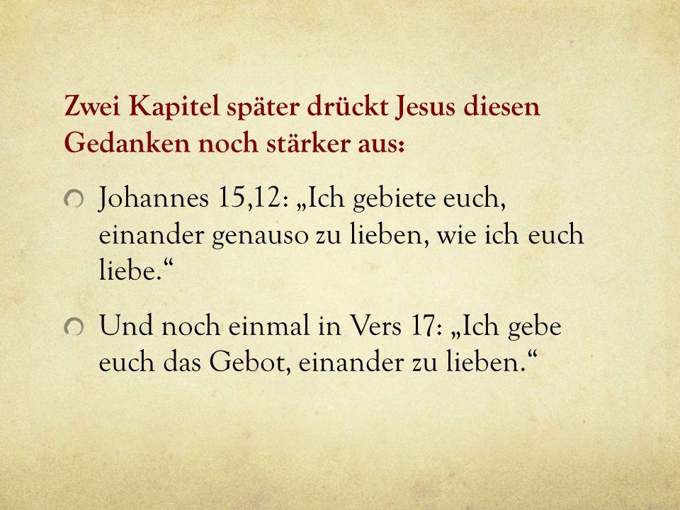Zwei Kapitel später drückt Jesus diesen Gedanken noch stärker aus: Johannes 15,12: Ich gebiete euch, einander genauso zu lieben, wie ich euch liebe. U