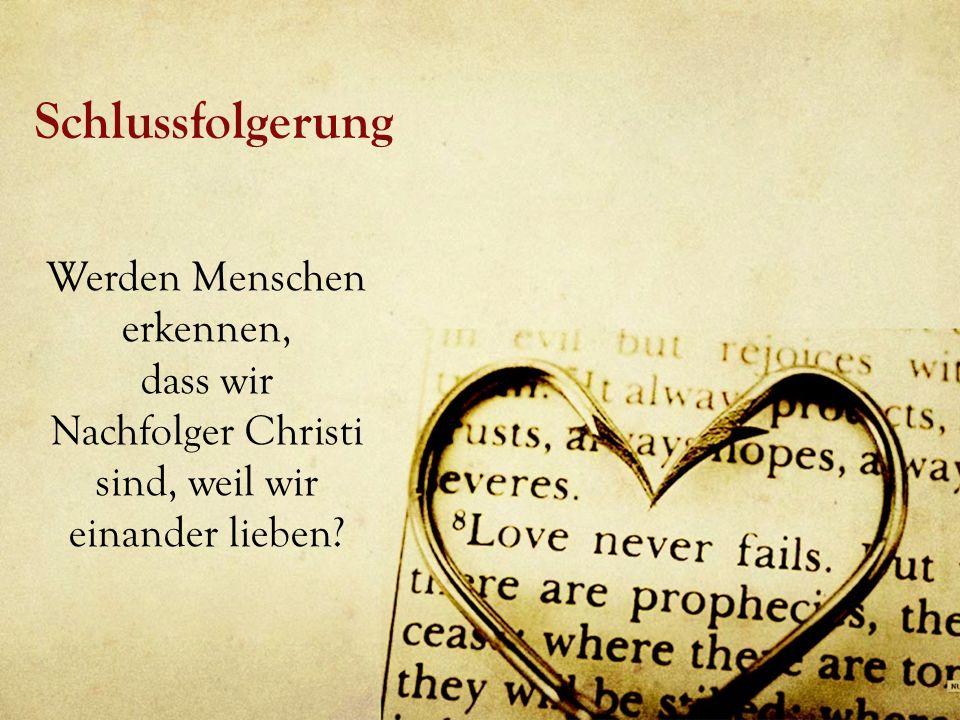 Schlussfolgerung Werden Menschen erkennen, dass wir Nachfolger Christi sind, weil wir einander lieben?