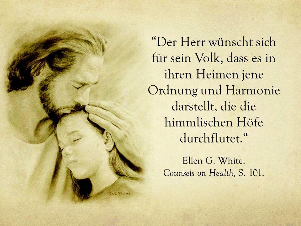 Der Herr wünscht sich für sein Volk, dass es in ihren Heimen jene Ordnung und Harmonie darstellt, die die himmlischen Höfe durchflutet. Ellen G. White