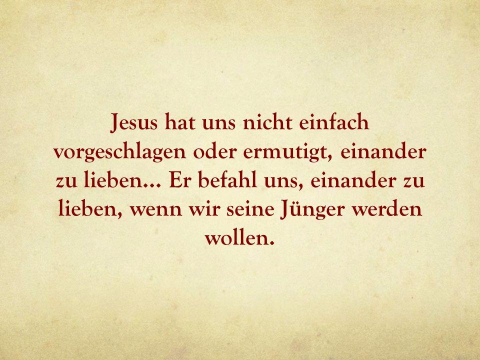 Jesus hat uns nicht einfach vorgeschlagen oder ermutigt, einander zu lieben... Er befahl uns, einander zu lieben, wenn wir seine Jünger werden wollen.