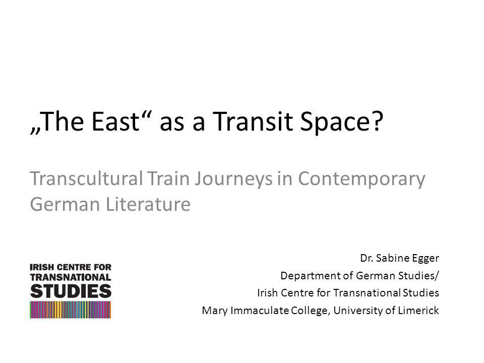 The East as a Transit Space? Transcultural Train Journeys in Contemporary German Literature Dr. Sabine Egger Department of German Studies/ Irish Centr