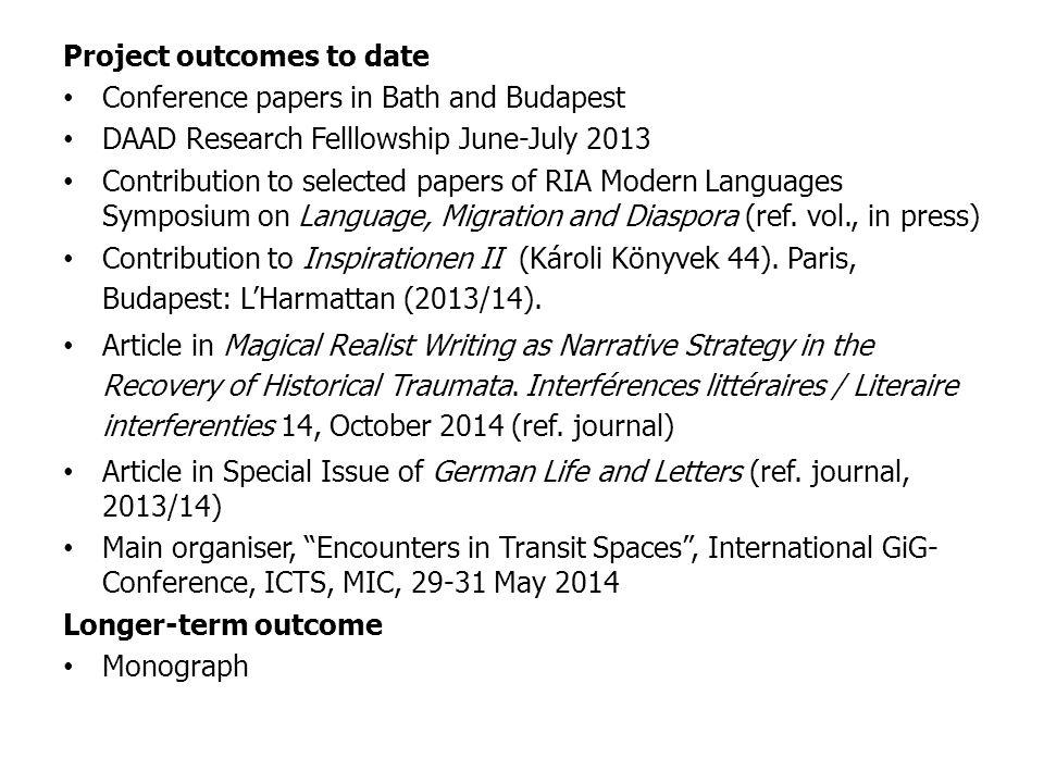 Project outcomes to date Conference papers in Bath and Budapest DAAD Research Felllowship June-July 2013 Contribution to selected papers of RIA Modern