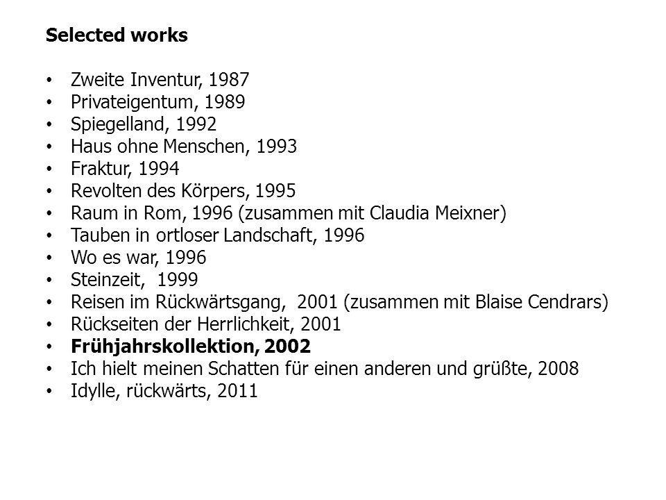 Selected works Zweite Inventur, 1987 Privateigentum, 1989 Spiegelland, 1992 Haus ohne Menschen, 1993 Fraktur, 1994 Revolten des Körpers, 1995 Raum in