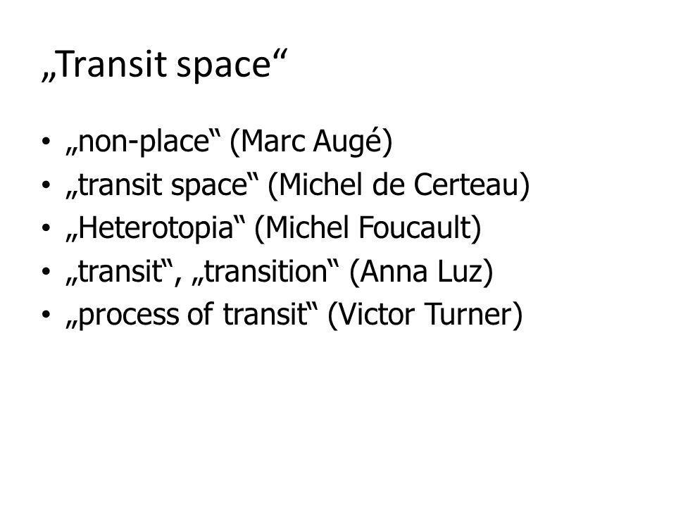 Transit space non-place (Marc Augé) transit space (Michel de Certeau) Heterotopia (Michel Foucault) transit, transition (Anna Luz) process of transit