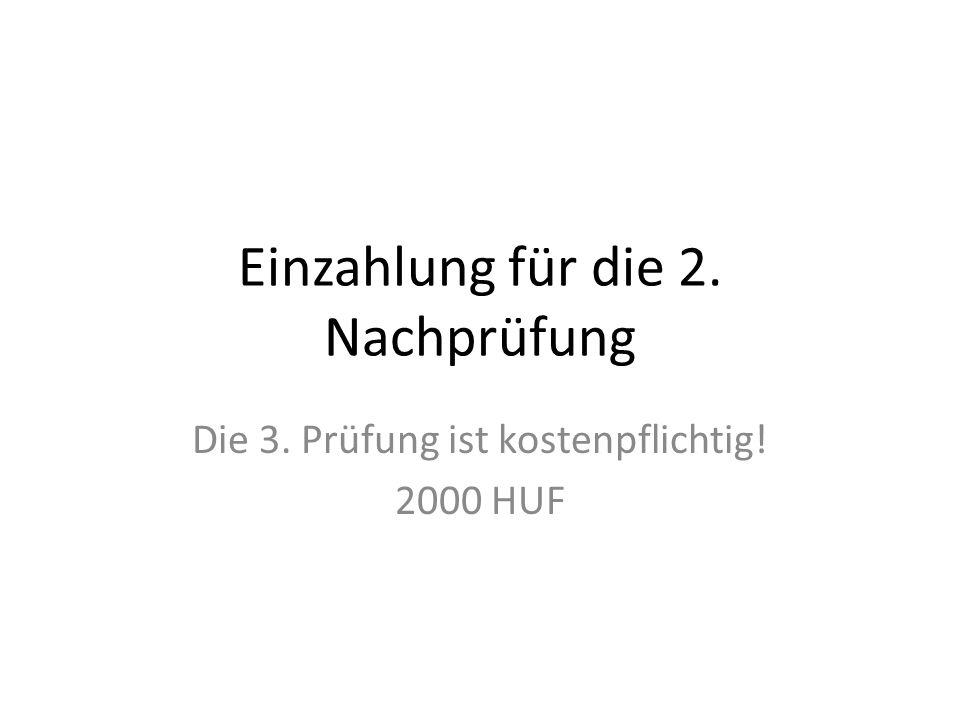 Einzahlung für die 2. Nachprüfung Die 3. Prüfung ist kostenpflichtig! 2000 HUF