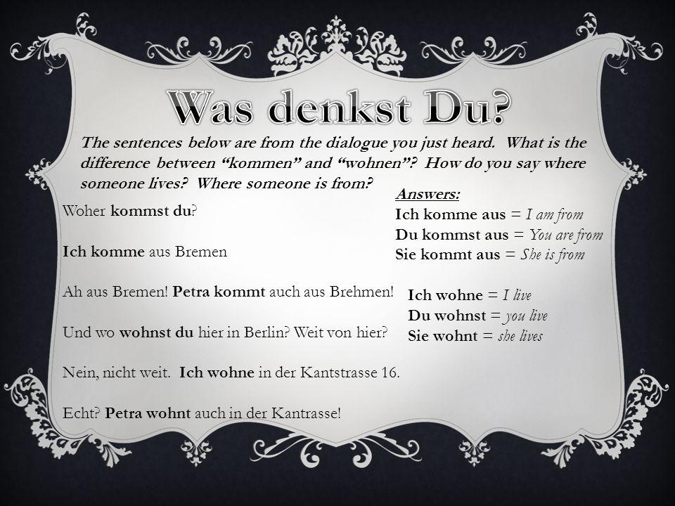 kommenwohnen Ich Du Er, sie, es Ich Du Er, sie, es aus Berlin in Bremen komm wohn en e st t e st t Regular VerbsStem +=ending kommen and wohnen are regular verbs.