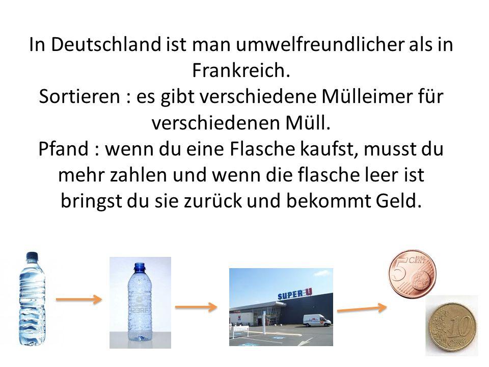 In Deutschland ist man umwelfreundlicher als in Frankreich. Sortieren : es gibt verschiedene Mülleimer für verschiedenen Müll. Pfand : wenn du eine Fl