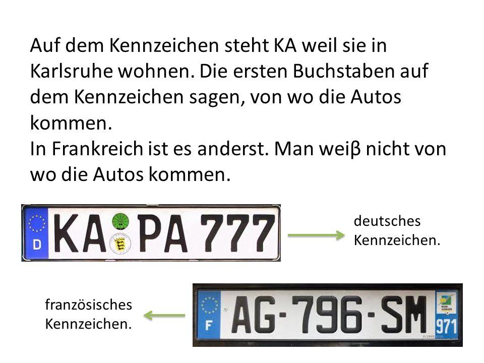 Auf dem Kennzeichen steht KA weil sie in Karlsruhe wohnen. Die ersten Buchstaben auf dem Kennzeichen sagen, von wo die Autos kommen. In Frankreich ist
