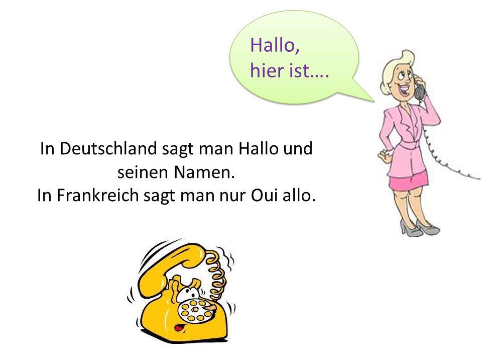 In Deutschland sagt man Hallo und seinen Namen. In Frankreich sagt man nur Oui allo. Hallo, hier ist….