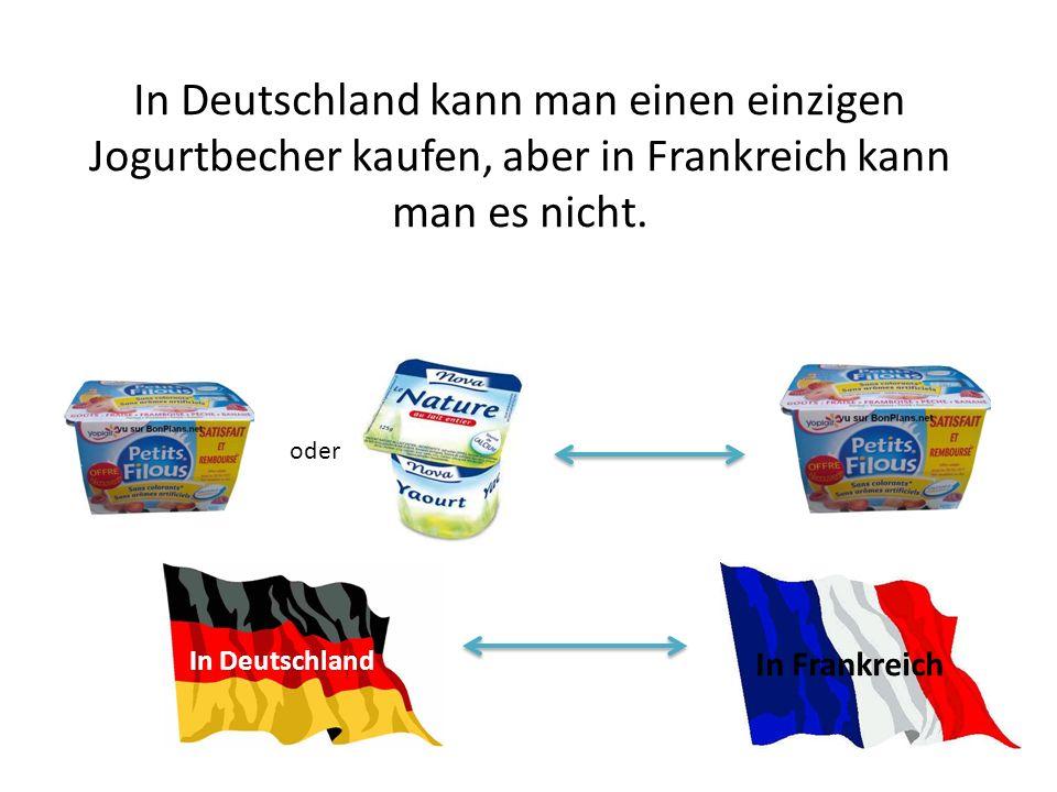 In Deutschland kann man einen einzigen Jogurtbecher kaufen, aber in Frankreich kann man es nicht. oder In Deutschland In Frankreich
