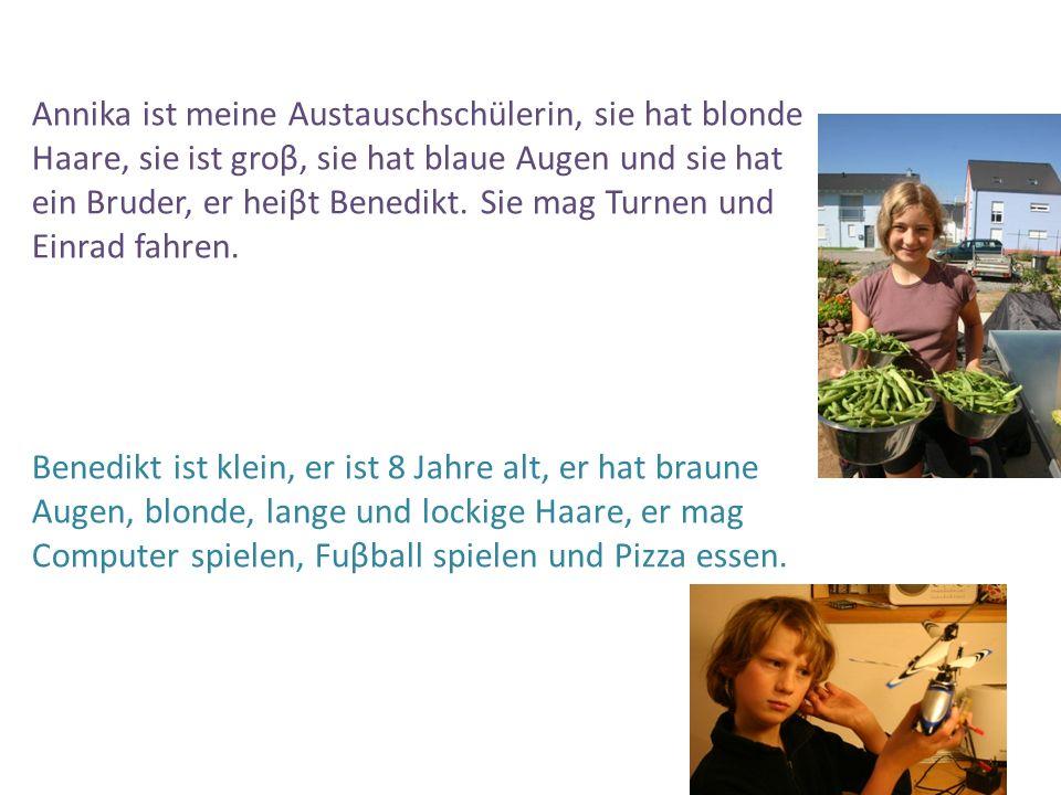 Annika ist meine Austauschschülerin, sie hat blonde Haare, sie ist groβ, sie hat blaue Augen und sie hat ein Bruder, er heiβt Benedikt. Sie mag Turnen
