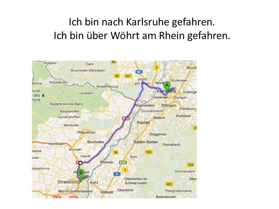 Ich bin nach Karlsruhe gefahren. Ich bin über Wöhrt am Rhein gefahren.