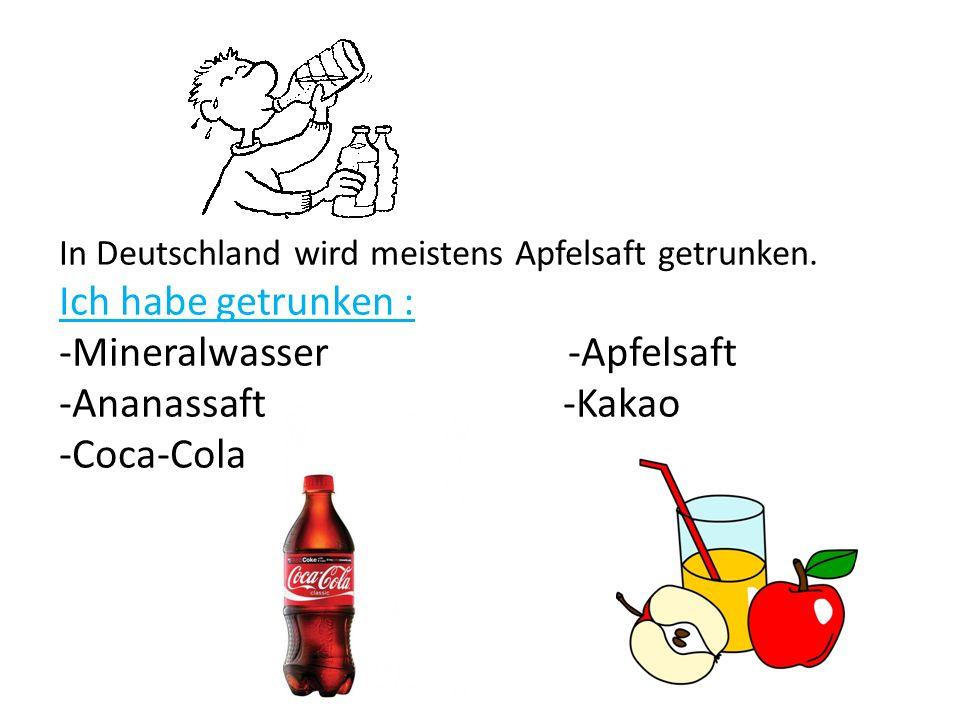 In Deutschland wird meistens Apfelsaft getrunken. Ich habe getrunken : -Mineralwasser -Apfelsaft -Ananassaft -Kakao -Coca-Cola