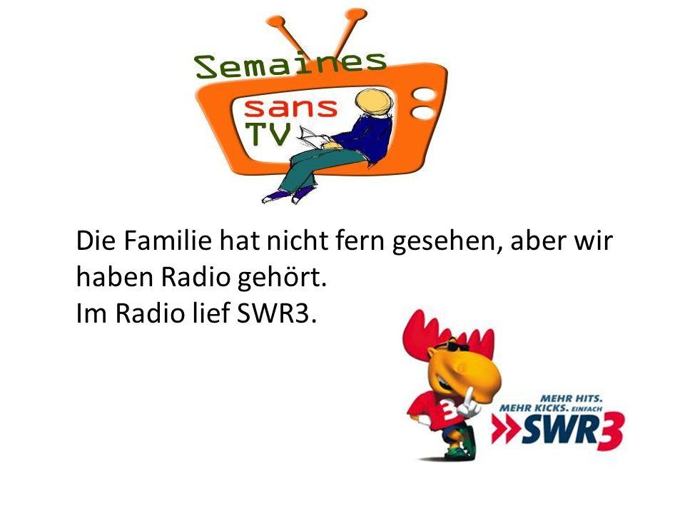 Die Familie hat nicht fern gesehen, aber wir haben Radio gehört. Im Radio lief SWR3.