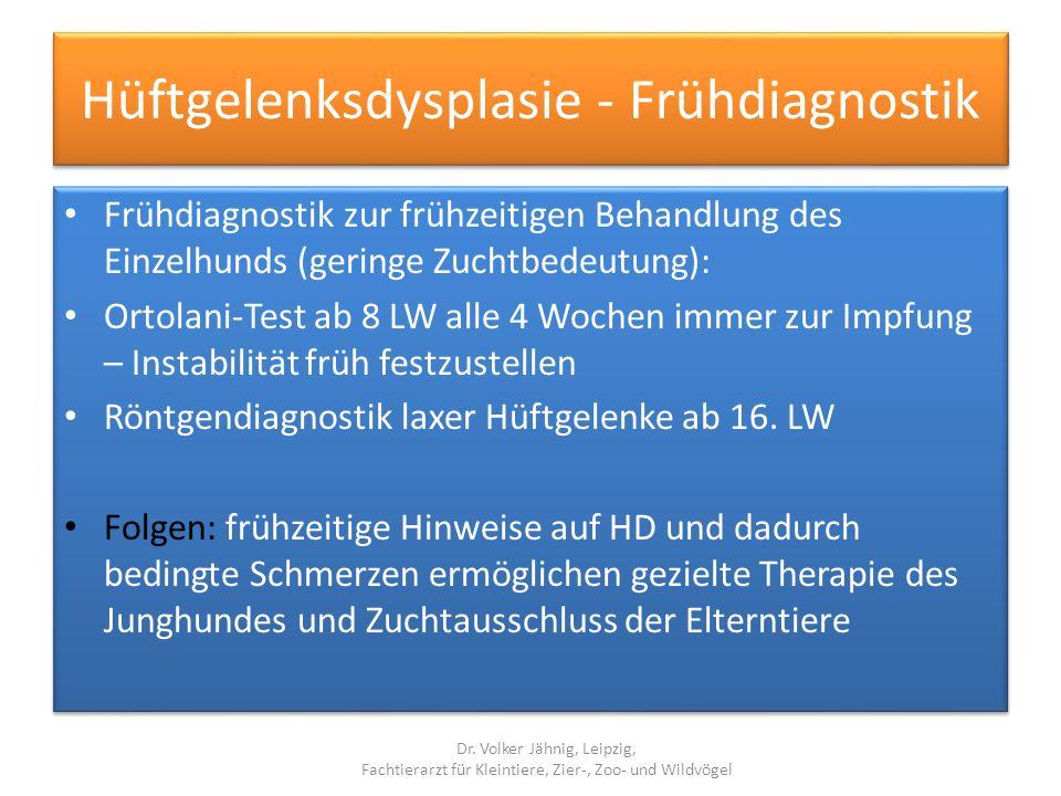 Hüftgelenksdysplasie - Frühdiagnostik Frühdiagnostik zur frühzeitigen Behandlung des Einzelhunds (geringe Zuchtbedeutung): Ortolani-Test ab 8 LW alle