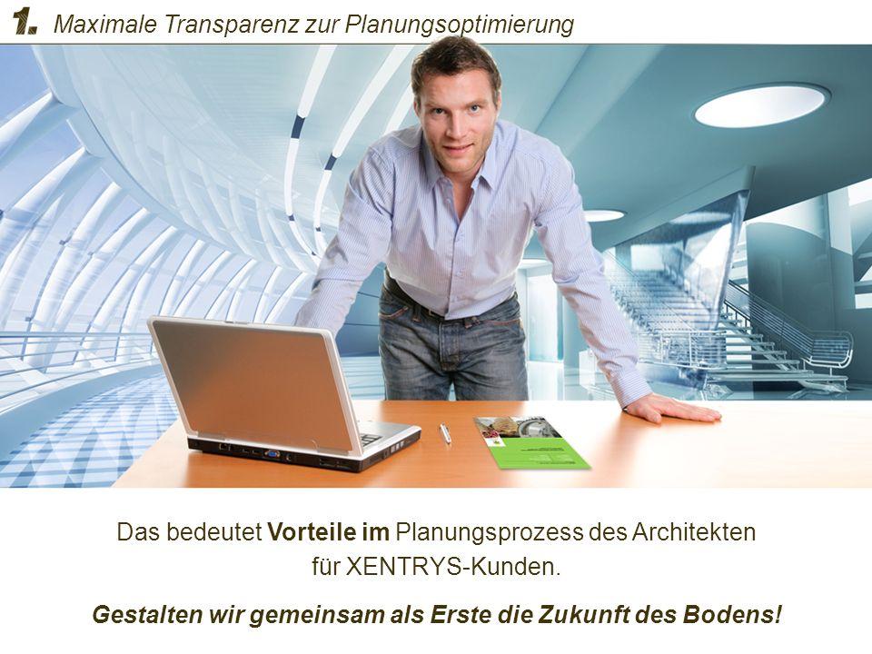 Das bedeutet Vorteile im Planungsprozess des Architekten für XENTRYS-Kunden. Gestalten wir gemeinsam als Erste die Zukunft des Bodens! Maximale Transp