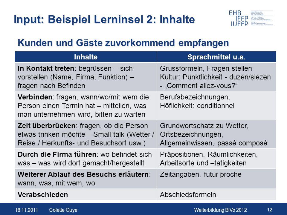 16.11.2011Weiterbildung BiVo 2012 12 Colette Guye Input: Beispiel Lerninsel 2: Inhalte InhalteSprachmittel u.a. In Kontakt treten: begrüssen – sich vo