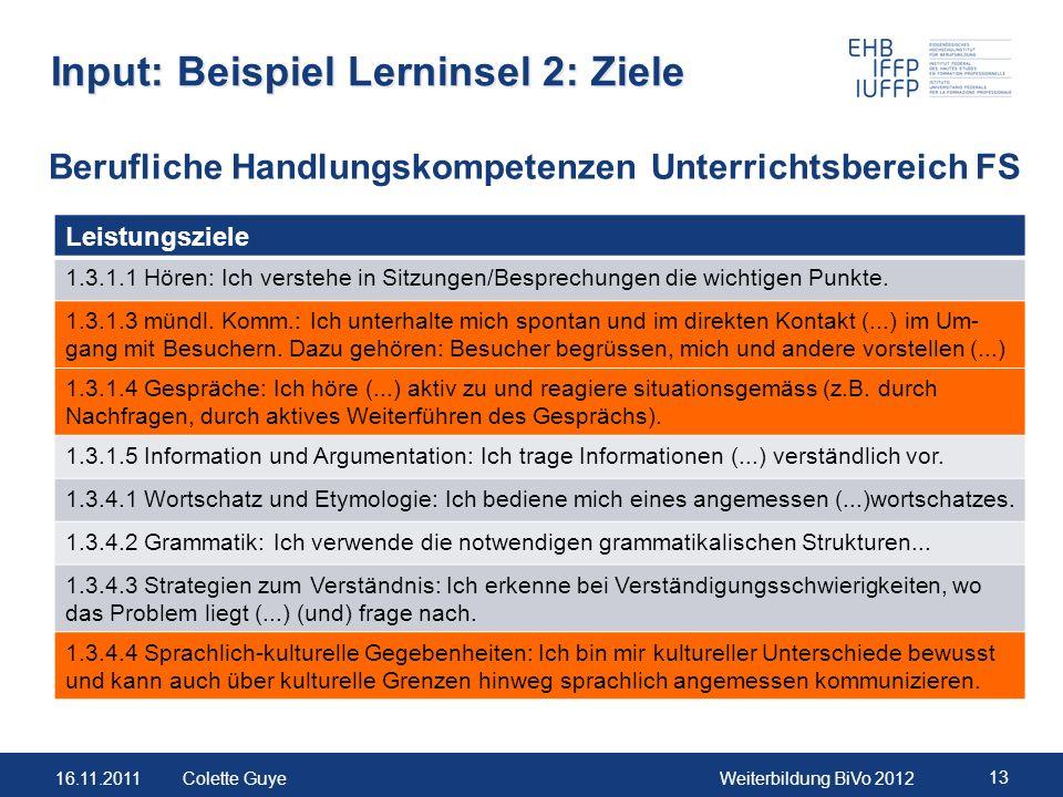 16.11.2011Weiterbildung BiVo 2012 13 Colette Guye Input: Beispiel Lerninsel 2: Ziele Leistungsziele 1.3.1.1 Hören: Ich verstehe in Sitzungen/Besprechu