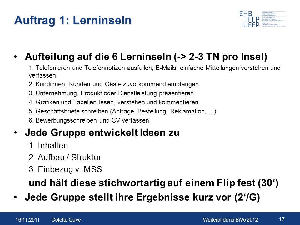 16.11.2011Weiterbildung BiVo 2012 17 Colette Guye Auftrag 1: Lerninseln Aufteilung auf die 6 Lerninseln (-> 2-3 TN pro Insel) 1. Telefonieren und Tele