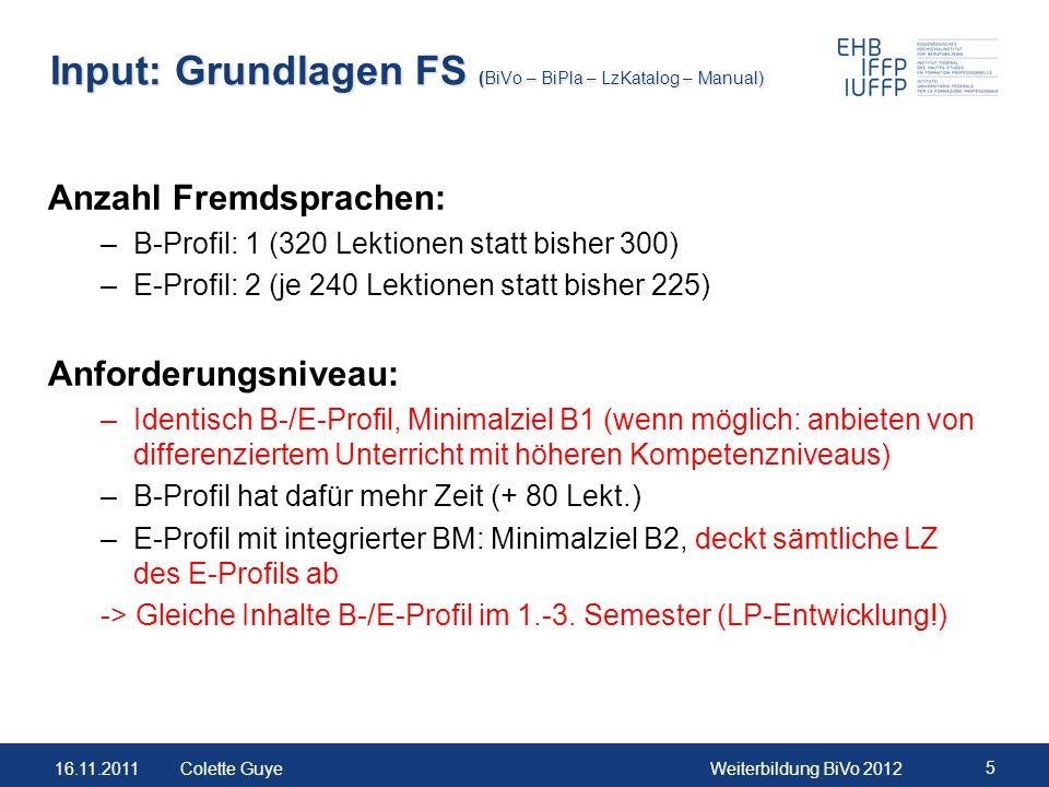 16.11.2011Weiterbildung BiVo 2012 5 Colette Guye Input: Grundlagen FS (BiVo – BiPla – LzKatalog – Manual) Anzahl Fremdsprachen: –B-Profil: 1 (320 Lekt
