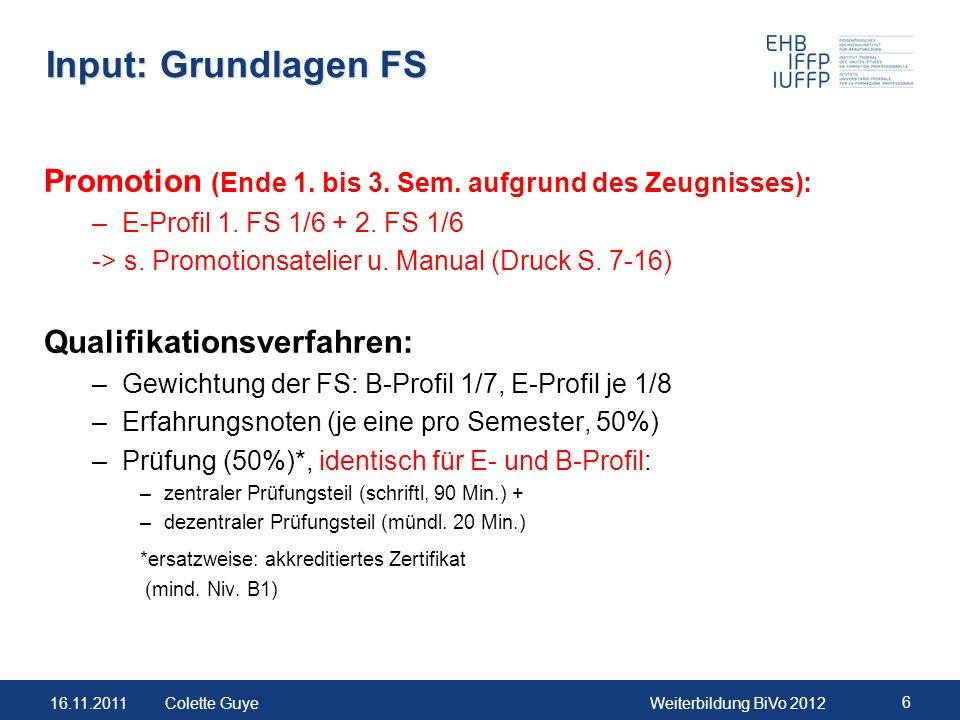 16.11.2011Weiterbildung BiVo 2012 6 Colette Guye Input: Grundlagen FS Promotion (Ende 1. bis 3. Sem. aufgrund des Zeugnisses): –E-Profil 1. FS 1/6 + 2