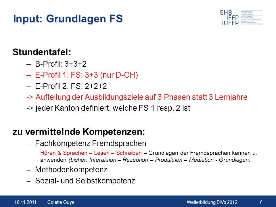 16.11.2011Weiterbildung BiVo 2012 7 Colette Guye Input: Grundlagen FS Stundentafel: –B-Profil: 3+3+2 –E-Profil 1. FS: 3+3 (nur D-CH) –E-Profil 2. FS:
