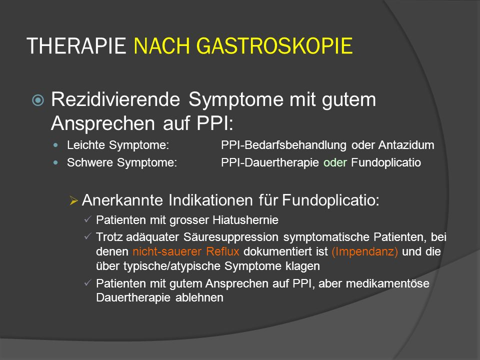 THERAPIE NACH GASTROSKOPIE Rezidivierende Symptome mit gutem Ansprechen auf PPI: Leichte Symptome:PPI-Bedarfsbehandlung oder Antazidum Schwere Symptome: PPI-Dauertherapie oder Fundoplicatio Anerkannte Indikationen für Fundoplicatio: Patienten mit grosser Hiatushernie Trotz adäquater Säuresuppression symptomatische Patienten, bei denen nicht-sauerer Reflux dokumentiert ist (Impendanz) und die über typische/atypische Symptome klagen Patienten mit gutem Ansprechen auf PPI, aber medikamentöse Dauertherapie ablehnen