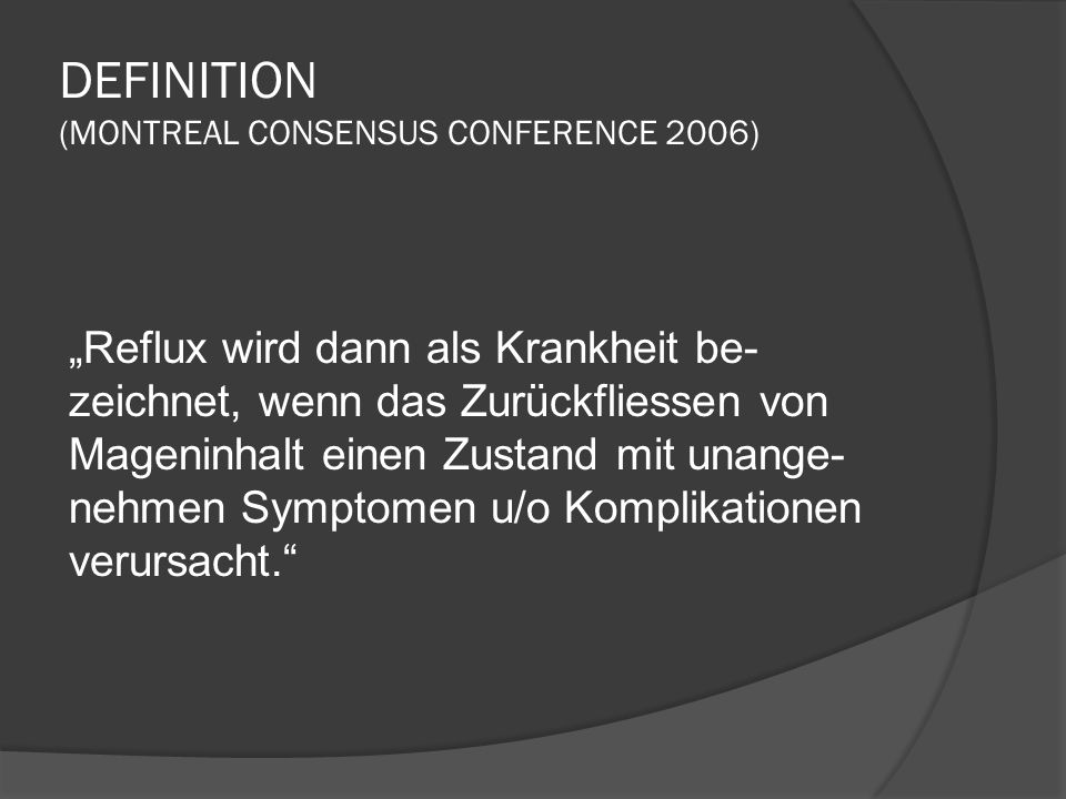 DEFINITION (MONTREAL CONSENSUS CONFERENCE 2006) Reflux wird dann als Krankheit be- zeichnet, wenn das Zurückfliessen von Mageninhalt einen Zustand mit unange- nehmen Symptomen u/o Komplikationen verursacht.
