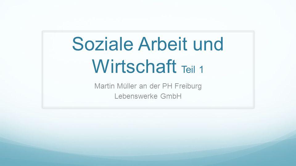 Soziale Arbeit und Wirtschaft Teil 1 Martin Müller an der PH Freiburg Lebenswerke GmbH