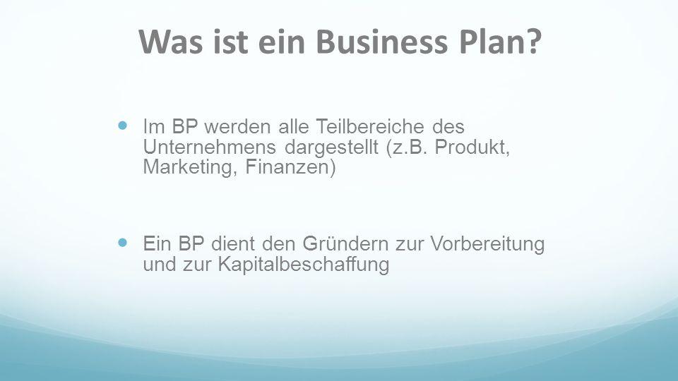 Was ist ein Business Plan? Im BP werden alle Teilbereiche des Unternehmens dargestellt (z.B. Produkt, Marketing, Finanzen) Ein BP dient den Gründern z