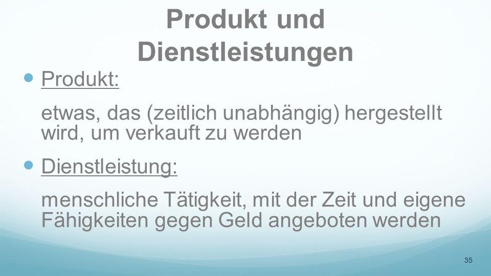 Produkt und Dienstleistungen Produkt: etwas, das (zeitlich unabhängig) hergestellt wird, um verkauft zu werden Dienstleistung: menschliche Tätigkeit,