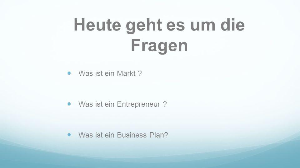 Heute geht es um die Fragen Was ist ein Markt ? Was ist ein Entrepreneur ? Was ist ein Business Plan?